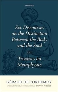 Geraud de Cordemoy: Six Discourses on the Distinction between the Body and the Soul