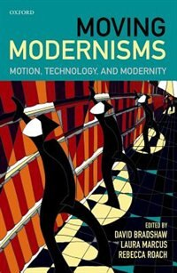 Book Moving Modernisms: Motion, Technology, and Modernity by David Bradshaw