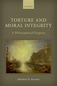 Book Torture and Moral Integrity: A Philosophical Enquiry by Matthew H. Kramer