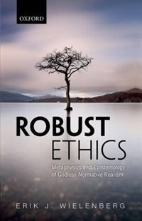 Book Robust Ethics: The Metaphysics and Epistemology of Godless Normative Realism by Erik J. Wielenberg