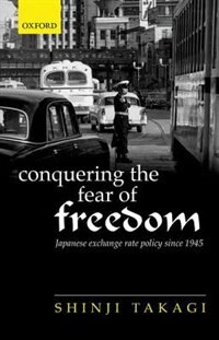 Book Conquering the Fear of Freedom: Japanese Exchange Rate Policy since 1945 by Shinji Takagi