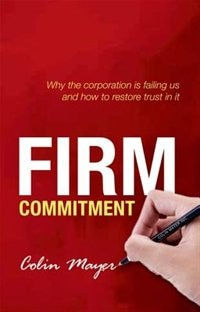 Book Firm Commitment: Why the corporation is failing us and how to restore trust in it by Colin Mayer
