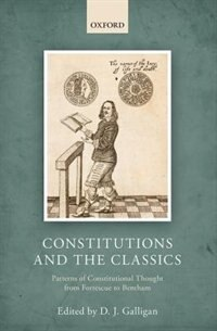 Book Constitutions and the Classics: Patterns of Constitutional Thought from Fortescue to Bentham by Denis Galligan