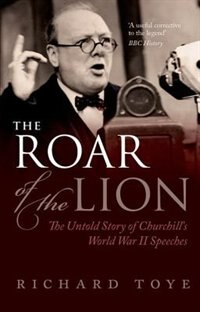 Book The Roar of the Lion: The Untold Story of Churchills World War II Speeches by Richard Toye