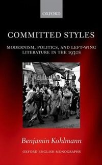 Book Committed Styles: Modernism, Politics, and Left-Wing Literature in the 1930s by Benjamin Kohlmann