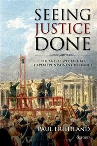 Book Seeing Justice Done: The Age of Spectacular Capital Punishment in France by Paul Friedland