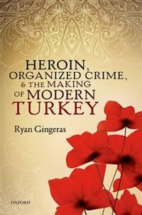 Book Heroin, Organized Crime, and the Making of Modern Turkey by Ryan Gingeras