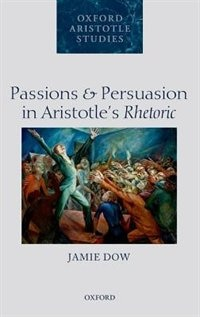 Book Passions and Persuasion in Aristotles Rhetoric by Jamie Dow