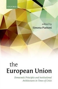 Book The European Union: Democratic Principles and Institutional Architectures in Times of Crisis by Simona Piattoni