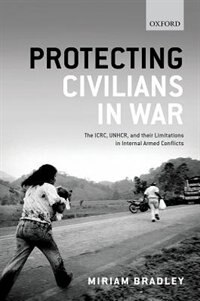 Book Protecting Civilians in War: The ICRC, UNHCR, and Their Limitations in Internal Armed Conflicts by Miriam Bradley