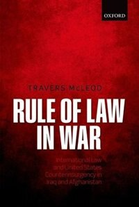 Book Rule of Law in War: International Law and United States Counterinsurgency in Iraq and Afghanistan by Travers McLeod