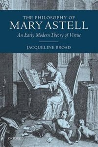 Book The Philosophy of Mary Astell: An Early Modern Theory of Virtue by Jacqueline Broad