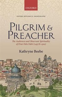 Book Pilgrim and Preacher: The Audiences and Observant Spirituality of Friar Felix Fabri (1437/8-1502) by Kathryne Beebe