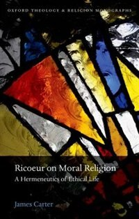 Book Ricoeur on Moral Religion: A Hermeneutics of Ethical Life by James Carter