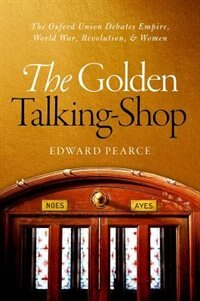 Book The Golden Talking-Shop: The Oxford Union Debates Empire, World War, Revolution, and Women by Edward Pearce