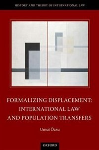 Book Formalizing Displacement: International Law and Population Transfers by Umut Ozsu