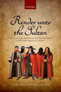 Book Render unto the Sultan: Power, Authority, and the Greek Orthodox Church in the Early Ottoman… by Tom Papademetriou