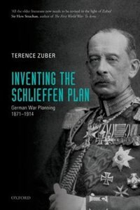 Book Inventing the Schlieffen Plan: German War Planning 1871-1914 by Terence Zuber