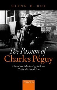 Book The Passion of Charles Peguy: Literature, Modernity, and the Crisis of Historicism by Glenn H. Roe