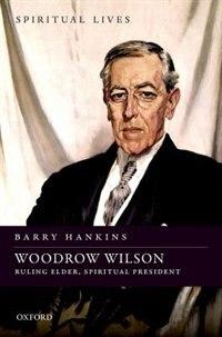 Book Woodrow Wilson: Ruling Elder, Spiritual President by Barry Hankins
