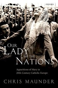 Book Our Lady of the Nations: Apparitions of Mary in 20th-Century Catholic Europe by Chris Maunder