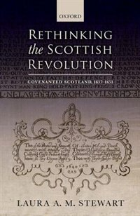 Book Rethinking the Scottish Revolution: Covenanted Scotland, 1637-1651 by Laura A. M. Stewart