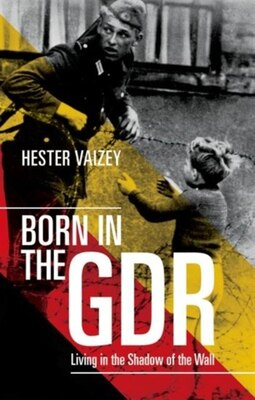 Book Born in the GDR: Living in the Shadow of the Wall by Hester Vaizey