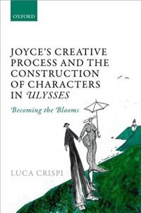 Book Joyces Creative Process and the Construction of Characters in Ulysses: Becoming the Blooms by Luca Crispi