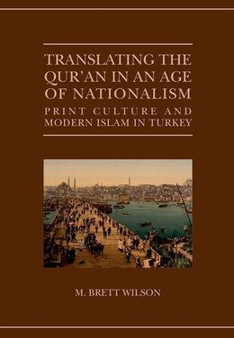 Book Translating the Quran in an Age of Nationalism: Print Culture and Modern Islam in Turkey by M. Brett Wilson