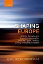 Shaping Europe: France, Germany, and Embedded Bilateralism from the Elysee Treaty to Twenty-First…