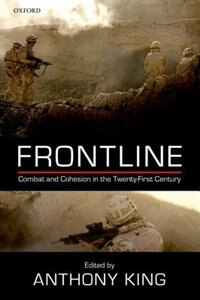 Book Frontline: Combat and Cohesion in the Twenty-First Century by Anthony King