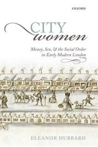 Book City Women: Money, Sex, and the Social Order in Early Modern London by Eleanor Hubbard