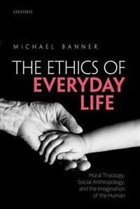 Book Ethics of Everyday Life: Moral Theology, Social Anthropology, and the Imagination of the Human by Michael Banner