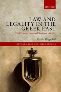 Book Law and Legality in the Greek East: The Byzantine Canonical Tradition, 381-883 by David Wagschal