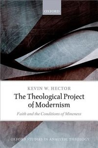 Book The Theological Project of Modernism: Faith and the Conditions of Mineness by Kevin W. Hector