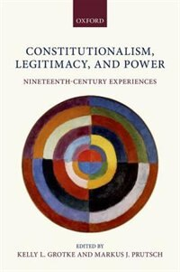 Book Constitutionalism, Legitimacy, and Power: Nineteenth-Century Experiences by Kelly L. Grotke