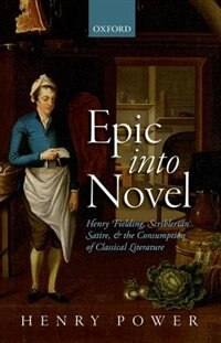 Book Epic into Novel: Henry Fielding, Scriblerian Satire, and the Consumption of Classical Literature by Henry Power