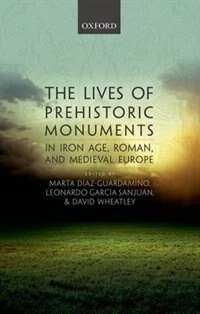 Book The Lives of Prehistoric Monuments in Iron Age, Roman, and Medieval Europe by Marta Diaz-Guardamino