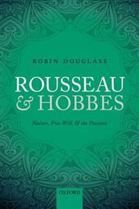 Book Rousseau and Hobbes: Nature, Free Will, and the Passions by Robin Douglass