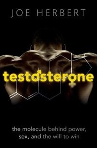 Book Testosterone: The molecule behind power, sex, and the will to win by Joe Herbert