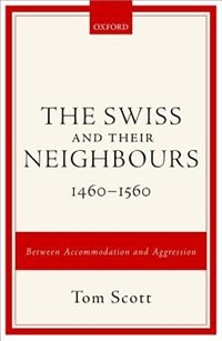 The Swiss and their Neighbours, 1460-1560: Between Accommodation and Aggression