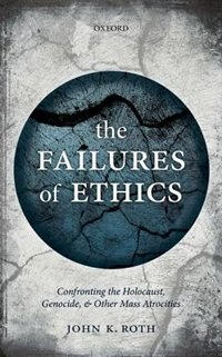 Book The Failures of Ethics: Confronting the Holocaust, Genocide, and Other Mass Atrocities by John K. Roth