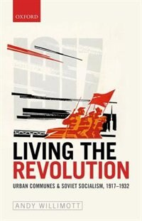 Book Living the Revolution: Urban Communes and Soviet Socialism, 1917-1932 by Andy Willimott