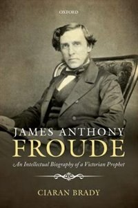 Book James Anthony Froude: An Intellectual Biography of a Victorian Prophet by Ciaran Brady