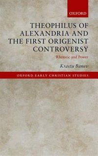 Book Theophilus of Alexandria and the First Origenist Controversy: Rhetoric and Power by Krastu Banev