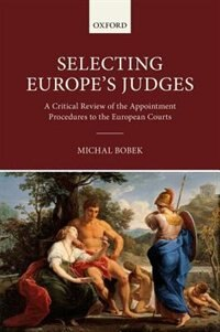 Book Selecting Europes Judges: A Critical Review of the Appointment Procedures to the European Courts by Michal Bobek