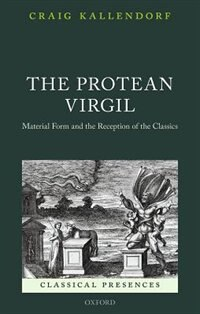 Book The Protean Virgil: Material Form and the Reception of the Classics by Craig Kallendorf