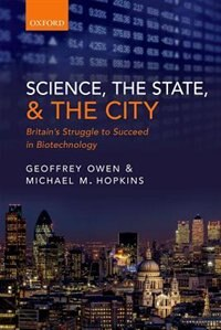 Book Science, the State and the City: Britains Struggle to Succeed in Biotechnology by Geoffrey Owen