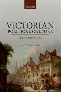 Book Victorian Political Culture: Habits of Heart and Mind by Angus Hawkins
