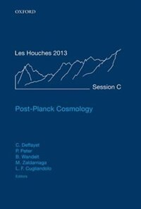 Book Post-Planck Cosmology: Lecture Notes of the Les Houches Summer School: Volume 100, July 2013 by Cedric Deffayet